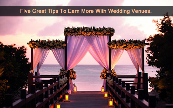 Five Great Tips to Earn More with Wedding Venues