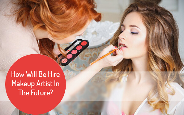 How Will Be Hire Makeup Artist In The Future?