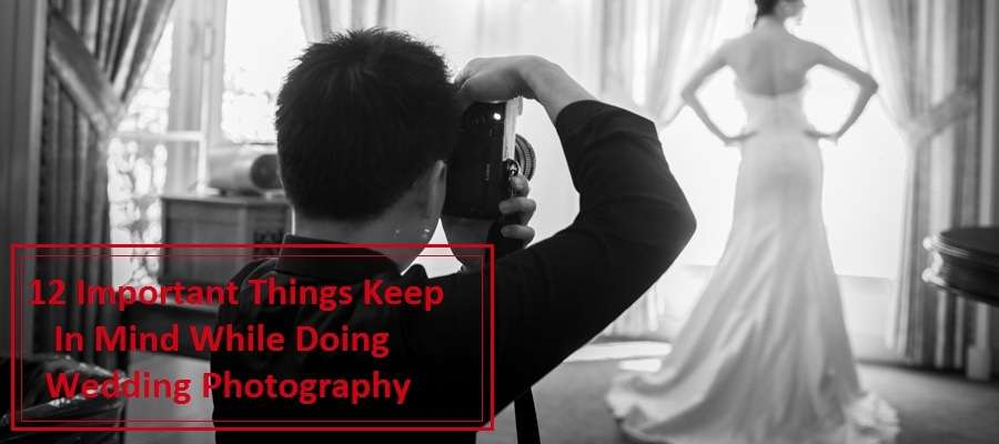12 Important Things Keep In Mind While Doing Wedding Photography