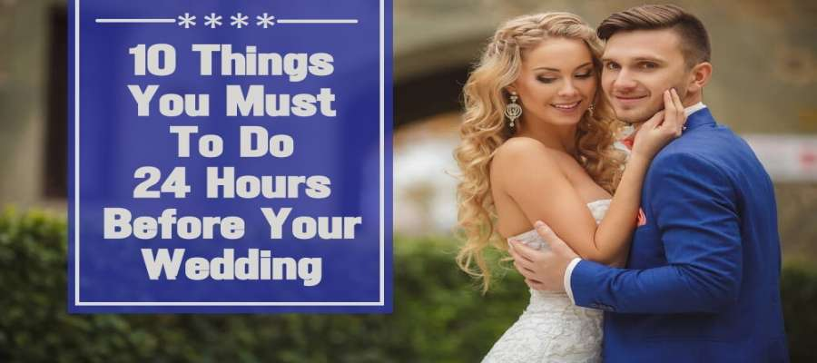 10 Things You Must To Do 24 Hours Before Your Wedding