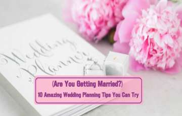 (Are You Getting Married?) 10 Amazing Wedding Planning Tips You Can Try