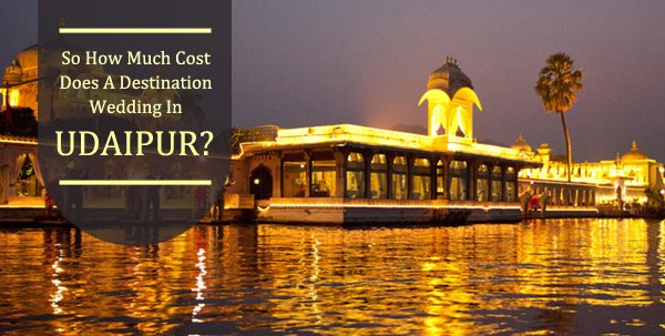 So How Much Cost Does A Destination Wedding In Udaipur?